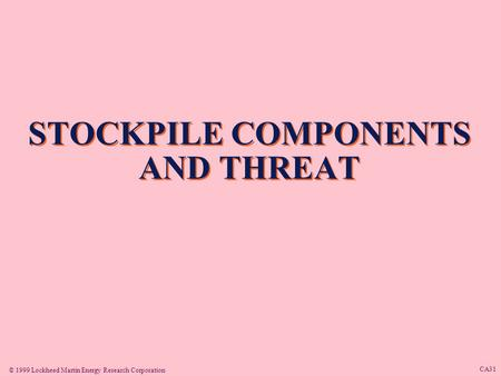 © 1999 Lockheed Martin Energy Research Corporation CA31 STOCKPILE COMPONENTS AND THREAT.