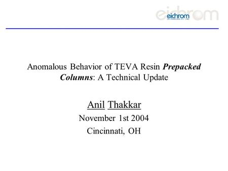 Anomalous Behavior of TEVA Resin Prepacked Columns: A Technical Update Anil Thakkar November 1st 2004 Cincinnati, OH.