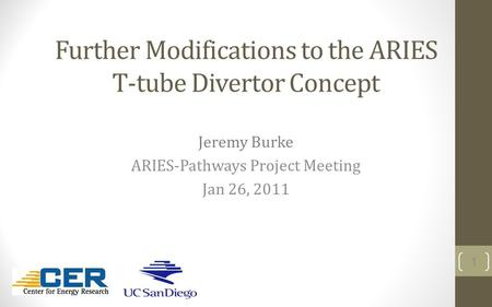 Further Modifications to the ARIES T-tube Divertor Concept Jeremy Burke ARIES-Pathways Project Meeting Jan 26, 2011 1.