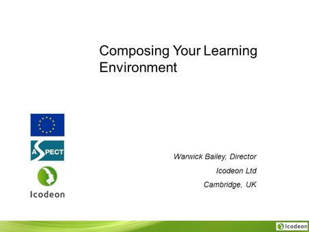 Composing Your Learning Environment Warwick Bailey, Director Icodeon Ltd Cambridge, UK.