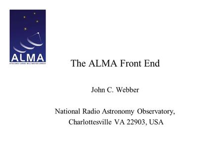 The ALMA Front End John C. Webber National Radio Astronomy Observatory, Charlottesville VA 22903, USA.