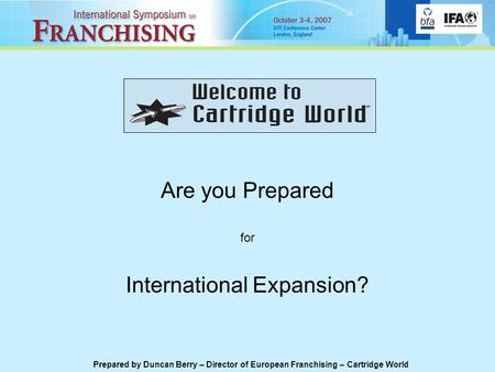 Are you Prepared for International Expansion? Prepared by Duncan Berry – Director of European Franchising – Cartridge World.