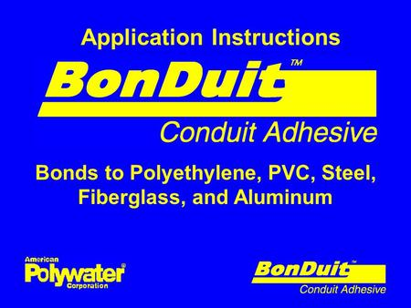 Application Instructions Bonds to Polyethylene, PVC, Steel, Fiberglass, and Aluminum.