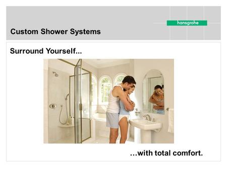 Custom Shower Systems Surround Yourself... …with total comfort.