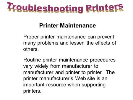 Printer Maintenance Proper printer maintenance can prevent many problems and lessen the effects of others. Routine printer maintenance procedures vary.
