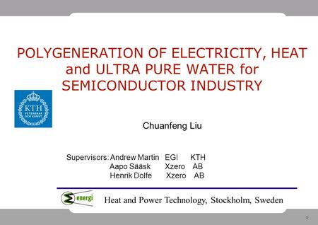 1 POLYGENERATION OF ELECTRICITY, HEAT and ULTRA PURE WATER for SEMICONDUCTOR INDUSTRY Chuanfeng Liu Supervisors: Andrew Martin EGI KTH Aapo Sääsk Xzero.