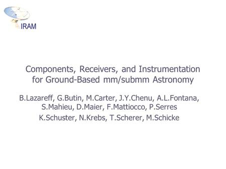 Components, Receivers, and Instrumentation for Ground-Based mm/submm Astronomy B.Lazareff, G.Butin, M.Carter, J.Y.Chenu, A.L.Fontana, S.Mahieu, D.Maier,
