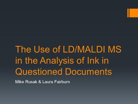 The Use of LD/MALDI MS in the Analysis of Ink in Questioned Documents Mike Rusak & Laura Fairburn.