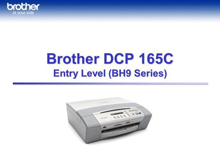 Brother DCP 165C Entry Level (BH9 Series). Special Features: Color Vividness Brothers classic Color Matching, improved to give you more straight and natural.