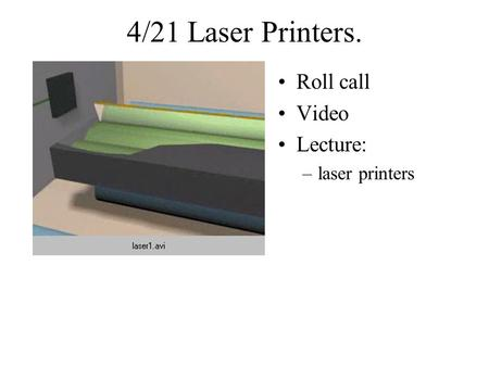 4/21 Laser Printers. Roll call Video Lecture: –laser printers.