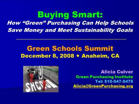 Buying Smart: How Green Purchasing Can Help Schools Save Money and Meet Sustainability Goals Green Schools Summit December 8, 2008 Anaheim, CA Alicia Culver.