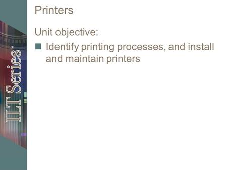 Printers Unit objective: Identify printing processes, and install and maintain printers.