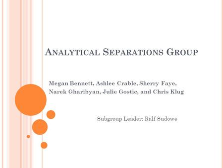 A NALYTICAL S EPARATIONS G ROUP Megan Bennett, Ashlee Crable, Sherry Faye, Narek Gharibyan, Julie Gostic, and Chris Klug Subgroup Leader: Ralf Sudowe.