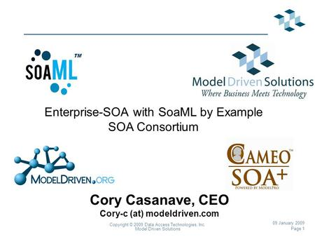 Page 1 Copyright © 2009 Data Access Technologies, Inc. Model Driven Solutions 09 January 2009 Cory Casanave, CEO Cory-c (at) modeldriven.com Enterprise-SOA.
