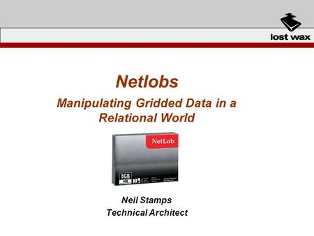 Netlobs Manipulating Gridded Data in a Relational World Neil Stamps Technical Architect.