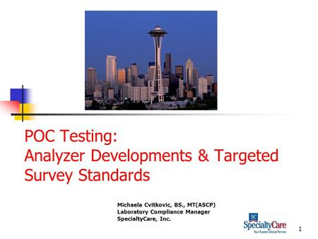1 POC Testing: Analyzer Developments & Targeted Survey Standards Michaela Cvitkovic, BS., MT(ASCP) Laboratory Compliance Manager SpecialtyCare, Inc.