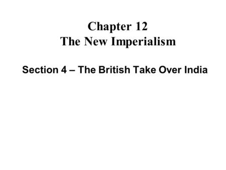 Chapter 12 The New Imperialism Section 4 – The British Take Over India.