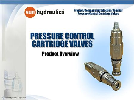 Product/Company Introduction Seminar Pressure Control Cartridge Valves Product/Company Introduction Seminar Pressure Control Cartridge Valves © 2008 Sun.
