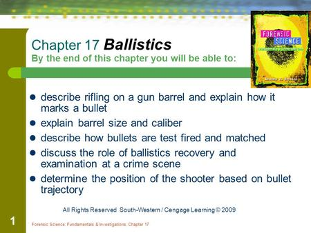 Forensic Science: Fundamentals & Investigations, Chapter 17 1 Chapter 17 Ballistics By the end of this chapter you will be able to: describe rifling on.