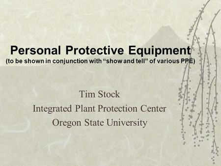 Personal Protective Equipment (to be shown in conjunction with show and tell of various PPE) Tim Stock Integrated Plant Protection Center Oregon State.