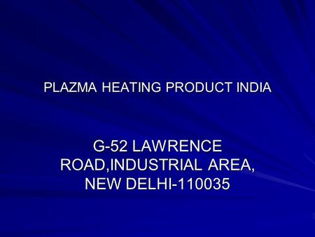 PLAZMA HEATING PRODUCT INDIA G-52 LAWRENCE ROAD,INDUSTRIAL AREA, NEW DELHI-110035.