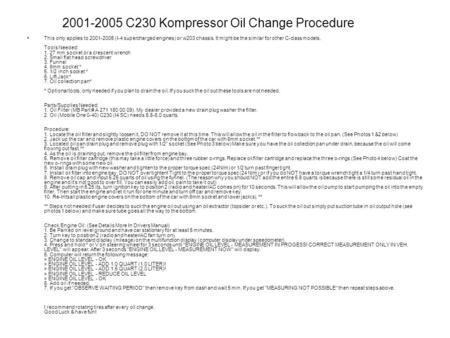2001-2005 C230 Kompressor Oil Change Procedure This only applies to 2001-2005 (I-4 supercharged engines) or w203 chassis. It might be the similar for other.