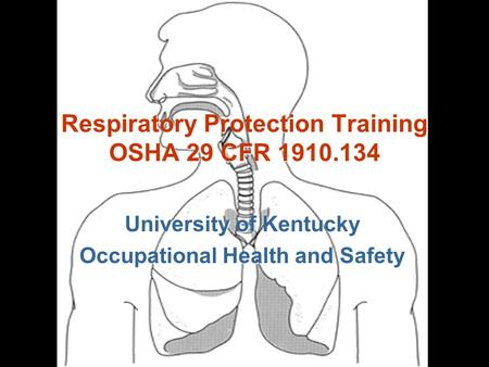 University of Kentucky Occupational Health and Safety Respiratory Protection Training OSHA 29 CFR 1910.134.