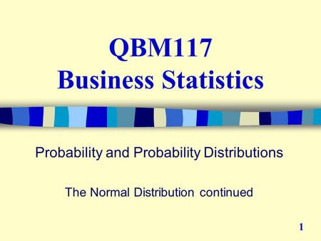 QBM117 Business Statistics Probability and Probability Distributions The Normal Distribution continued 1.