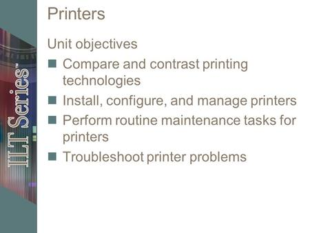 Printers Unit objectives Compare and contrast printing technologies Install, configure, and manage printers Perform routine maintenance tasks for printers.
