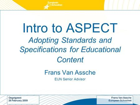 Frans Van Assche European Schoolnet Oegstgeest 26 February 2009 Intro to ASPECT Adopting Standards and Specifications for Educational Content Frans Van.