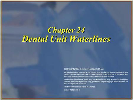 Chapter 24 Dental Unit Waterlines Copyright 2003, Elsevier Science (USA). All rights reserved. No part of this product may be reproduced or transmitted.
