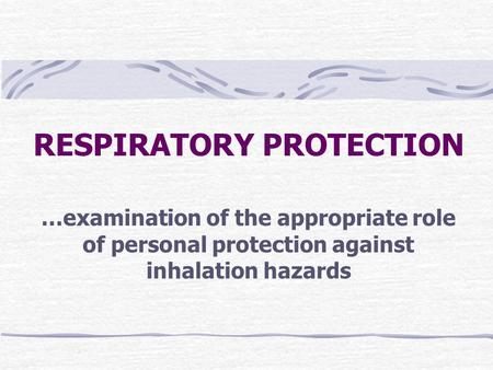 RESPIRATORY PROTECTION …examination of the appropriate role of personal protection against inhalation hazards.