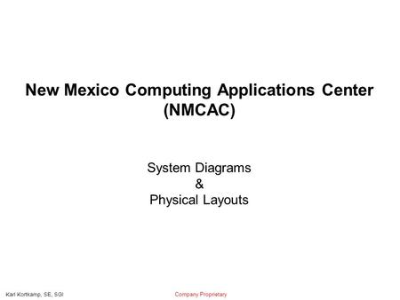 Company Proprietary Karl Kortkamp, SE, SGI New Mexico Computing Applications Center (NMCAC) System Diagrams & Physical Layouts.