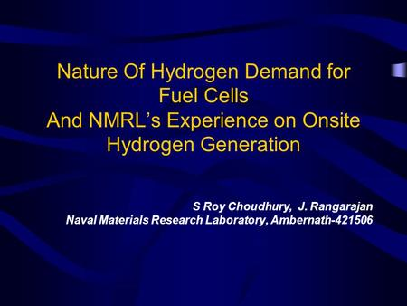 Nature Of Hydrogen Demand for Fuel Cells And NMRLs Experience on Onsite Hydrogen Generation S Roy Choudhury, J. Rangarajan Naval Materials Research Laboratory,