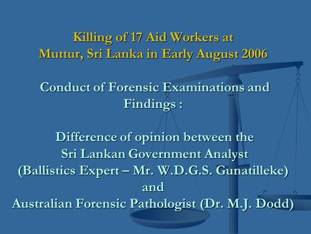 Killing of 17 Aid Workers at Muttur, Sri Lanka in Early August 2006 Conduct of Forensic Examinations and Findings : Difference of opinion between the Sri.