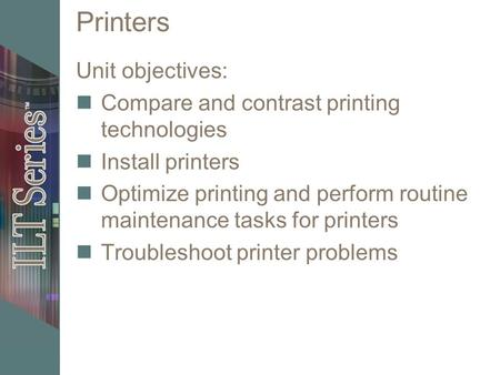 Printers Unit objectives: Compare and contrast printing technologies Install printers Optimize printing and perform routine maintenance tasks for printers.