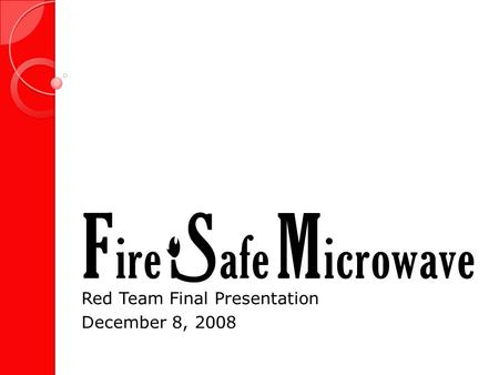 Red Team Final Presentation December 8, 2008. Fire Safe Microwave 2.