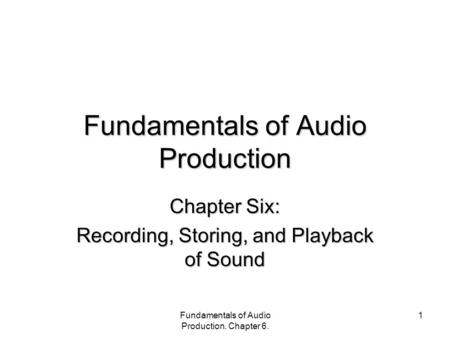 Fundamentals of Audio Production. Chapter 6. 1 Fundamentals of Audio Production Chapter Six: Recording, Storing, and Playback of Sound.