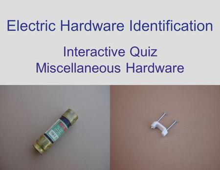 Electric Hardware Identification Interactive Quiz Miscellaneous Hardware Interactive Quiz Miscellaneous Hardware.
