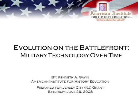 Evolution on the Battlefront: Military Technology Over Time By: Kenneth A. Gavin American Institute for History Education Prepared for Jersey City (NJ)