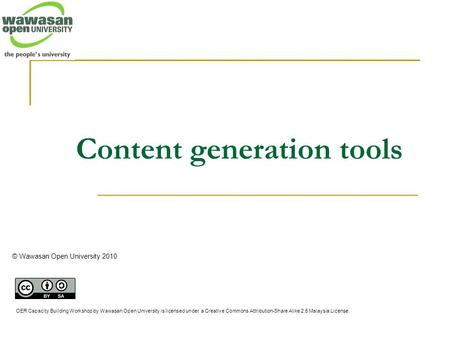 Content generation tools © Wawasan Open University 2010 OER Capacity Building Workshop by Wawasan Open University is licensed under a Creative Commons.