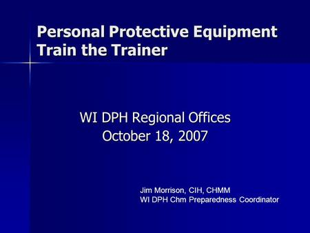Personal Protective Equipment Train the Trainer WI DPH Regional Offices October 18, 2007 Jim Morrison, CIH, CHMM WI DPH Chm Preparedness Coordinator.