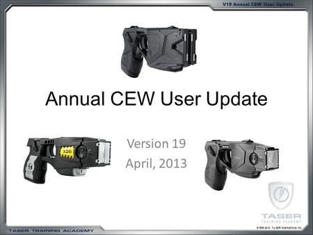©1999-2013 TASER International Inc. V19 Annual CEW User Update Annual CEW User Update Version 19 April, 2013.