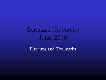 Syracuse University June, 2010 Firearms and Toolmarks.