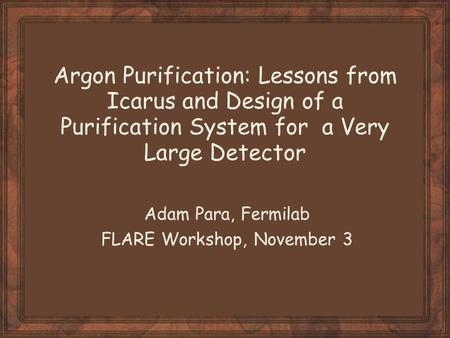 Argon Purification: Lessons from Icarus and Design of a Purification System for a Very Large Detector Adam Para, Fermilab FLARE Workshop, November 3.