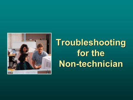 Troubleshooting for the Non-technician. Module Objectives Identify common symptoms and problems associated with computer malfunctions. Isolate the source.