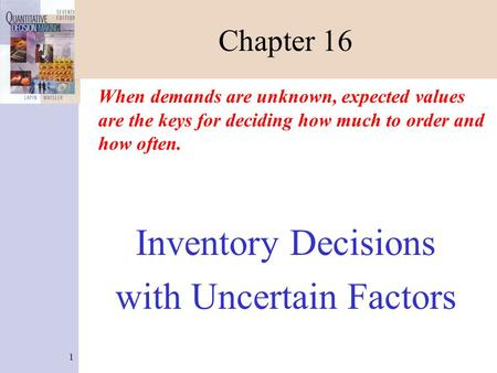1 Chapter 16 When demands are unknown, expected values are the keys for deciding how much to order and how often. Inventory Decisions with Uncertain Factors.