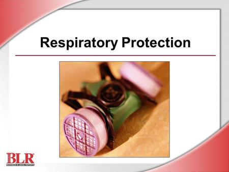 Respiratory Protection. © Business & Legal Reports, Inc. 0812 Session Objectives You will be able to: Identify the hazards of airborne contaminants Identify.