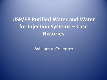 USP/EP Purified Water and Water for Injection Systems – Case Histories William V. Collentro.