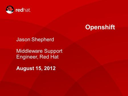Openshift Jason Shepherd Middleware Support Engineer, Red Hat August 15, 2012.